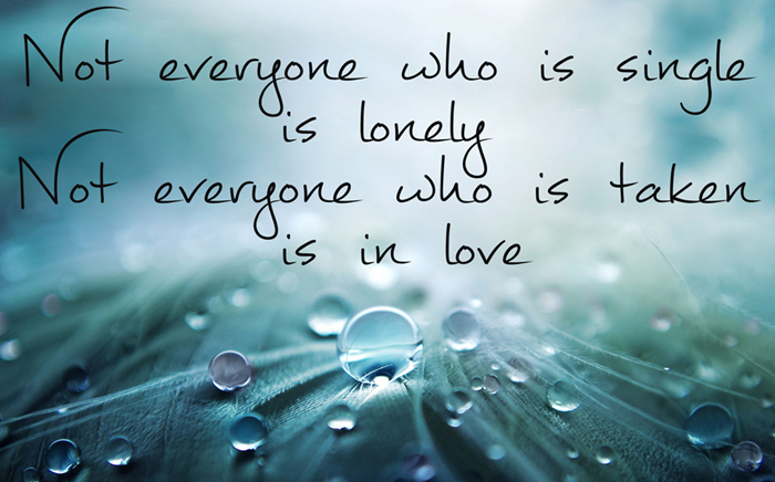 Not everyone who is single is lonely, Not everyone who is taken is in love
