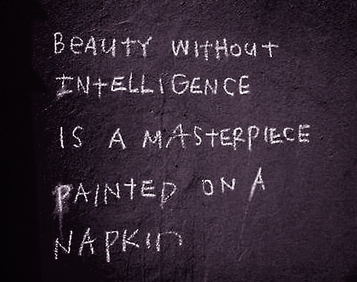 Beauty without intelligence is a masterpiece painted on a napkin